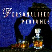 Personalized perfumes : more than 40 recipes for making perfumes with essential oils
