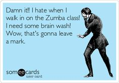 Damn it!! I hate when I walk in on the Zumba class! I need some brain wash! Wow, that's gonna leave a mark.