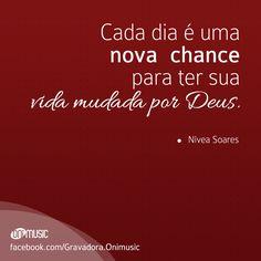 """""""Cada dia é uma nova chance para ter sua vida mudada por Deus."""" {Nivea Soares}"""