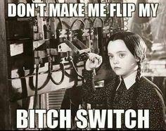 Don't make me flip my bitch switch