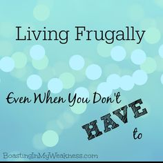 living frugally even...
