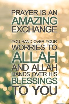 Prayer is amazing exchange, you hand over your worried to ALLAH and ALLAH hand over his blessings to you.
