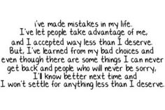 I've made mistakes in my life. I've let people take advantage of me and I accepted way less than I deserve. But, I've learned from my bad choices and even though there are some things I can never get back and people who will never be sorry, I'll know better next time and I won't settle for anything less than I deserve.