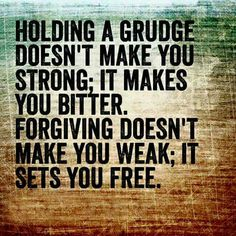 Holding a grudge doesn't make you strong, it makes you bitter. Forgiving doesn't make you weak, it sets you free.