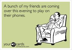 A bunch of my friends are coming over this evening to play on their phones.