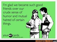ha..the greatest foundation for friendship