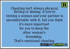 Cheating isn't always physical, flirting or kissing. If you're texting a woman and your partner is uncomfortable with it, but you think it's more important for you to keep the other woman's friendship, That's emotional cheating.