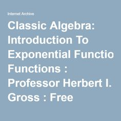Classic Algebra: Introduction To Exponential Functions : Professor Herbert I. Gross : Free Download & Streaming : Internet Archive