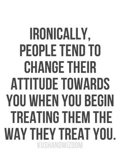 Treat others how you want to be treated; whether it's like shit or respect.