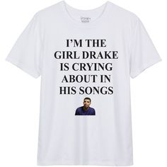 Im The Girl Drake Is Crying About White T shirt