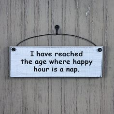 I Have Reached The Age Where Happy Hour Is A Nap Sign. Our hanging decorative plaques with sayings are Proudly made in the USA! Choose your colors! Sign Quotes, Cute Quotes, Funny Quotes, Hilarious Sayings, Sign Sayings, Hilarious Animals, 9gag Funny, Short Quotes, Funny Animal