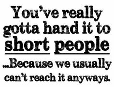 You've got to hand it to short people...