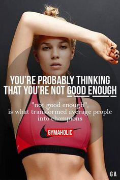 You're probably thinking that you're not good enough.