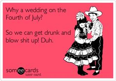 Why a wedding on the Fourth of July? So we can get drunk and blow shit up! Duh.