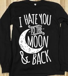 I Hate You To The Moon and Back - I need this!!
