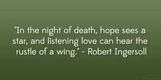 """In the night of death, hope sees a star, and listening love can hear the rustle of a wing."" – Robert Ingersoll #literary #quote"