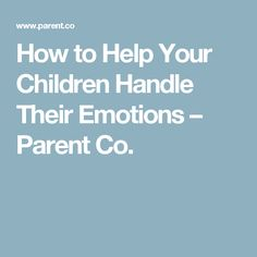 How to Help Your Children Handle Their Emotions – Parent Co.