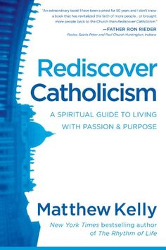 Rediscover Catholicism: A Spiritual Guide to Living with Passion & Purpose: Matthew Kelly