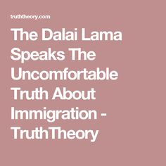 The Dalai Lama Speaks The Uncomfortable Truth About Immigration - TruthTheory