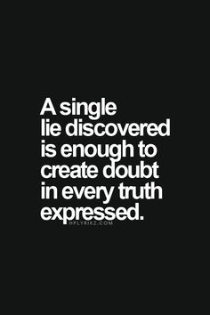 a single lie discovered is enough to create doubt in ever truth expressed