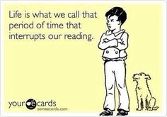 Life is what we call a period of time that interrupts our reading.