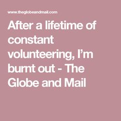 After a lifetime of constant volunteering, I'm burnt out - The Globe and Mail