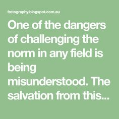 One of the dangers of challenging the norm in any field is being misunderstood. The salvation from this fate, should it befall one, is the ...