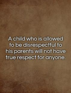 A child who is allowed to be disrespectful to his parents will not have true respect for anyone. Picture Quotes.