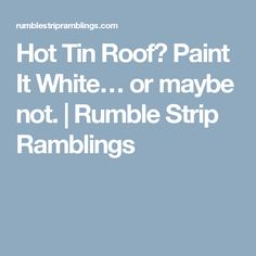Hot Tin Roof? Paint It White… or maybe not. | Rumble Strip Ramblings