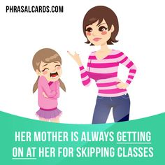 """""""Get on at"""" means """"to criticize someone"""". Example: Her mother is always getting on at her for skipping classes."""