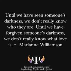 Until we have seen someone's darkness, we don't really know who they are. Until we have forgiven someone's darkness, we don't really know what love is. - Marianne Williamson