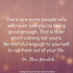 There are some people who will never see you as good enough. That is their short-coming not yours. Be merciful enough to yourself to cut them out of your life. -- Dr. Steve Maraboli
