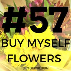 #57 on my 101 Things in 1001 Days List- Buy Myself Flowers. Don't wait for someone else to cheer you up; make your own day. #yolo #flowers #treatyoself #101things #selflove