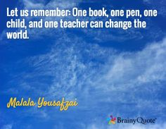 Let us remember: One book, one pen, one child, and one teacher can change the world. / Malala Yousafzai