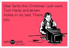 Dear Santa this Christmas I just want Tom Hardy and Jensen Ackles in my bed. Thank you.