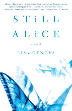Still Alice by: Lisa Genova  An absolutely amazing book! I found myself truly feeling everything Alice felt as she was experiencing her symptoms increase throughout the development of her Alzheimer's.