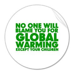 """No one will blame you for Global Warming, except your children""#globalwarming"