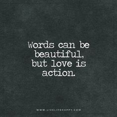 Words can be beautiful, but love is action.