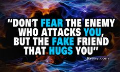 don't fear the enemy who attacks you, but the fake friend that hugs you