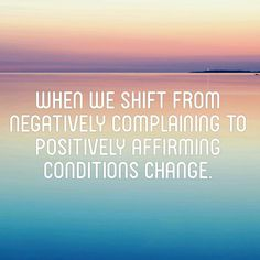 When we shift from negatively complaining to positively affirming conditions change | inspirational quote