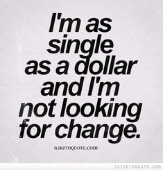 I'm as single as a dollar and I'm not looking for change. Hahaha that's silly. I like.