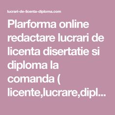 Plarforma online redactare lucrari de licenta disertatie si diploma la comanda ( licente,lucrare,diplome,disertatii,master, grad)