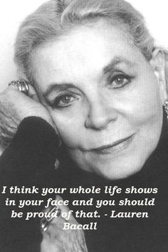 """""""I think your whole life shows in your face and you should be proud of that."""" ---Lauren Bacall I think your whole life shows in your face and you should be proud of that. Lauren Bacall, Life Quotes Love, Great Quotes, Me Quotes, Inspirational Quotes, Fabulous Quotes, Peace Quotes, Motivational, Bogart And Bacall"""