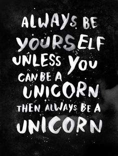 indesignia:  Always be yourself. Unless you can be a unicorn, then always be a unicorn. by WEAREYAWN