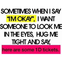 You don't know how that would affect me. The concert is in days and I am quite sad, rather heartbroken.
