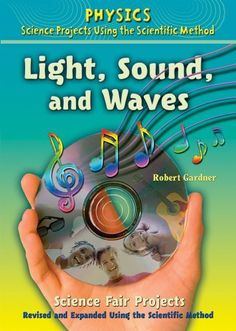 Light, Sound, and Waves Science Fair Projects: Using the Scientific Method (Physics Science Projects Using the Scientific Method) by Robert Gardner. $34.60