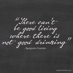 "Benjamin Franklin Quote. ""There can't be good living where there is not good drinking.""  Cheers!"