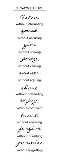 10 Ways to Love - Listen without interrupting; Speak without accusing; Give without sparing; Pray without ceasing; Answer without arguing; Share without pretending; Enjoy without complaint. . . . . . And in all things, love.