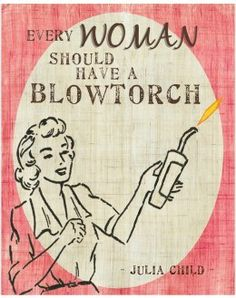 """""""I think every woman should have a blowtorch.""""  ― Julia Child"""