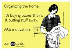 Organizing the home: 1% buying boxes & bins & putting stuff away. 99% motivation.